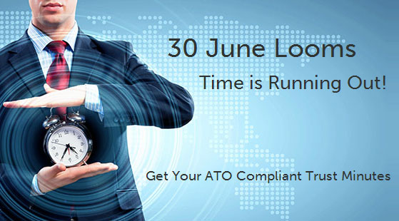 30 June Looms. Time is Running Out! Get Your ATO Compliant Trust Minutes